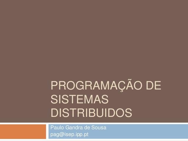 PROGRAMAÇÃO DE  SISTEMAS  DISTRIBUIDOS  Paulo Gandra de Sousa  pag@isep.ipp.pt