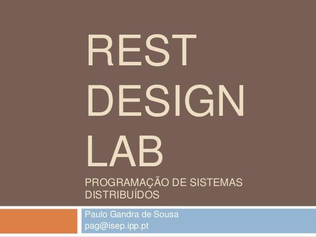 REST  DESIGN  LAB  PROGRAMAÇÃO DE SISTEMAS  DISTRIBUÍDOS  Paulo Gandra de Sousa  pag@isep.ipp.pt