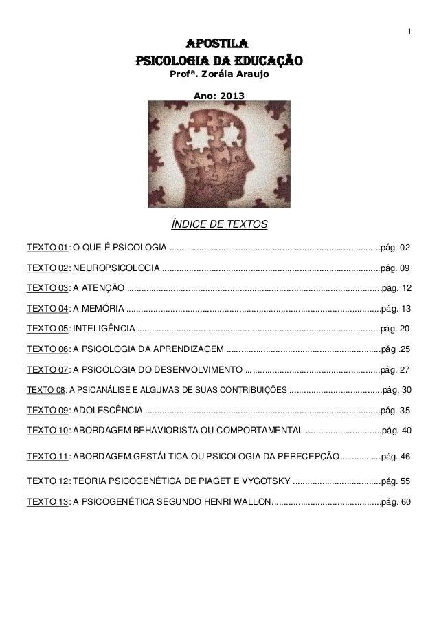 1 APOSTILA PSICOLOGIA DA EDUCAÇÃO Profª. Zoráia Araujo Ano: 2013 ÍNDICE DE TEXTOS TEXTO 01: O QUE É PSICOLOGIA ..............