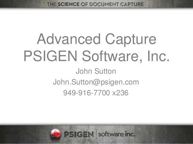 Advanced Capture PSIGEN Software, Inc. John Sutton John.Sutton@psigen.com 949-916-7700 x236