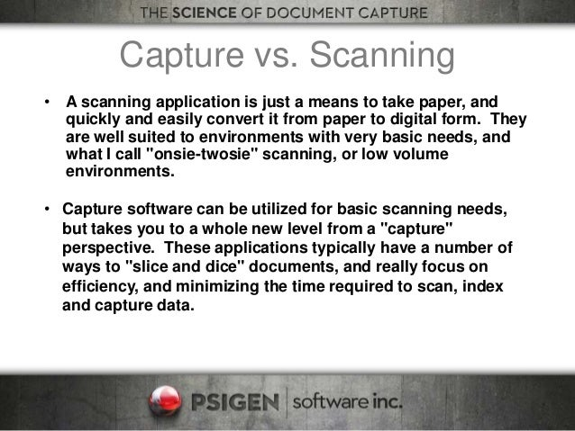 Capture vs. Scanning • A scanning application is just a means to take paper, and quickly and easily convert it from paper ...