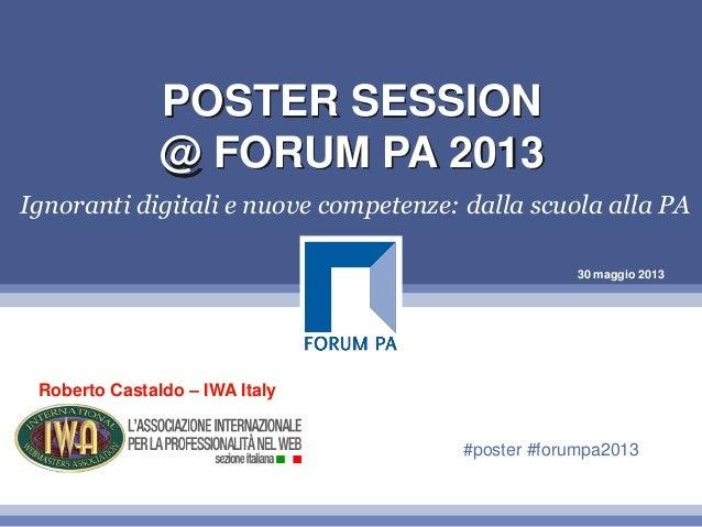 30 maggio 2013POSTER SESSION@ FORUM PA 2013Ignoranti digitali e nuove competenze: dalla scuola alla PARoberto Castaldo – I...
