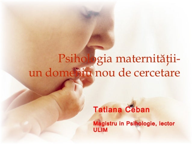 Psihologia maternităţii- un domeniu nou de cercetare Tatiana Ceban Magistru in Psihologie, lector ULIM