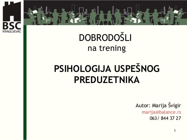 1 DOBRODOŠLI na trening PSIHOLOGIJA USPEŠNOG PREDUZETNIKA Autor: Marija Švigir marija@balance.rs 063/ 844 37 27