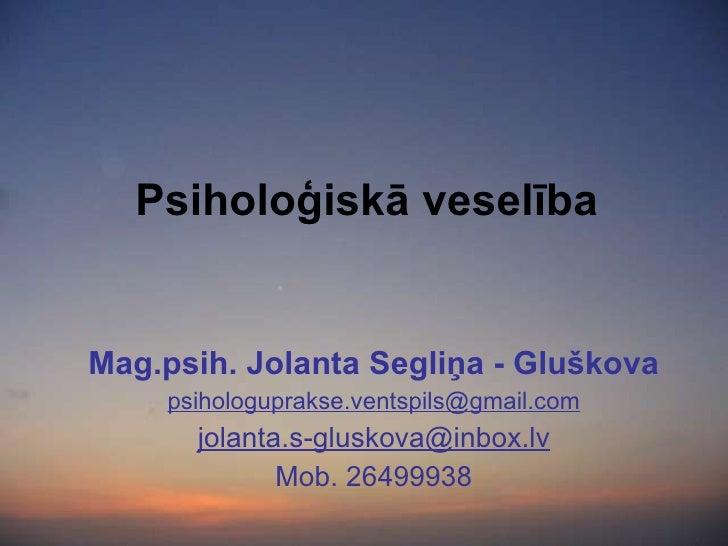 Psiholoģiskā veselība Mag.psih. Jolanta Segliņa - Gluškova [email_address] [email_address] Mob. 26499938