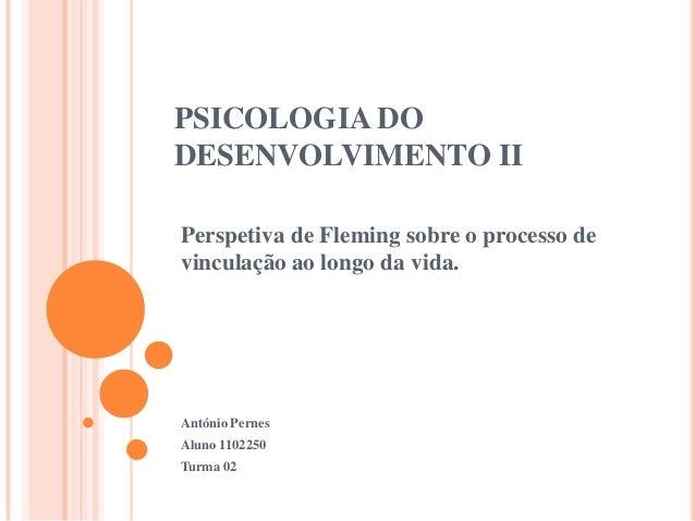 PSICOLOGIA DO DESENVOLVIMENTO II Perspetiva de Fleming sobre o processo de vinculação ao longo da vida.  António Pernes Al...