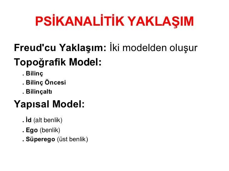PSİKANALİTİK YAKLAŞIMFreudcu Yaklaşım: İki modelden oluşurTopoğrafik Model: . Bilinç . Bilinç Öncesi . BilinçaltıYapısal M...