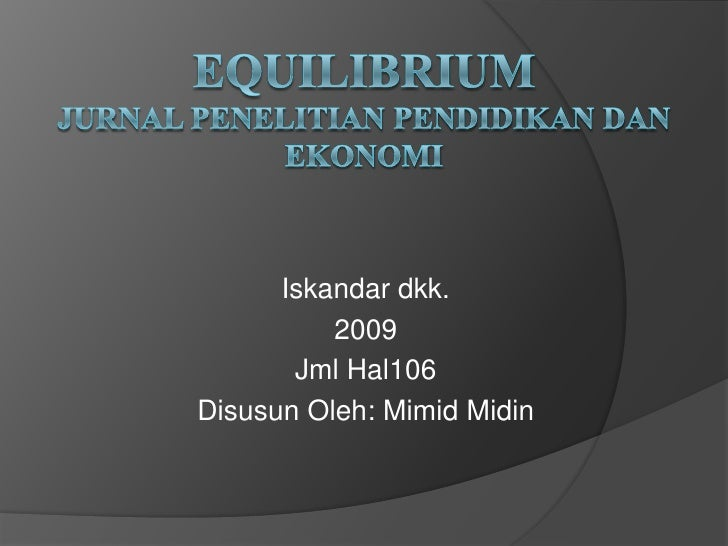 EQUILIBRIUMJURNAL PENELITIAN PENDIDIKAN DAN EKONOMI<br />Iskandardkk.<br />2009<br />Jml Hal106<br />DisusunOleh: MimidMid...