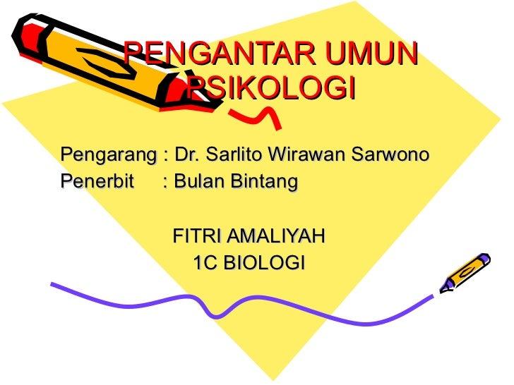 PENGANTAR UMUN PSIKOLOGI Pengarang : Dr. Sarlito Wirawan Sarwono Penerbit : Bulan Bintang FITRI AMALIYAH 1C BIOLOGI