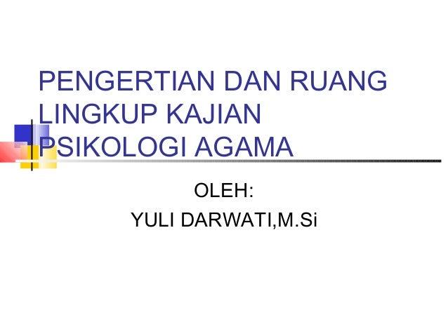 PENGERTIAN DAN RUANGLINGKUP KAJIANPSIKOLOGI AGAMAOLEH:YULI DARWATI,M.Si