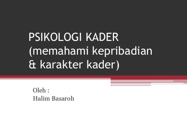 PSIKOLOGI KADER (memahami kepribadian & karakter kader) Oleh : Halim Basaroh