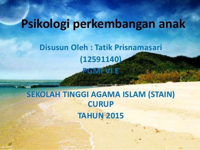 Psikologi perkembangan anak Disusun Oleh : Tatik Prisnamasari (12591140) PGMI VI E SEKOLAH TINGGI AGAMA ISLAM (STAIN) CURU...