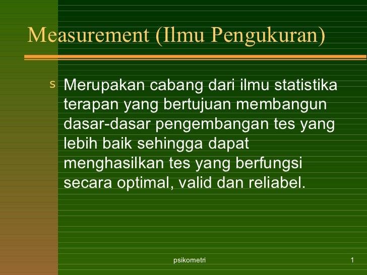 Measurement (Ilmu Pengukuran) <ul><li>Merupakan cabang dari ilmu statistika terapan yang bertujuan membangun dasar-dasar p...