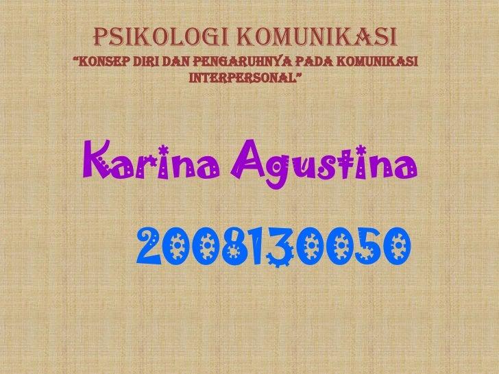 """PSIKOLOGI KOMUNIKASI""""KONSEP DIRI DAN PENGARUHNYA PADA KOMUNIKASI                INTERPERSONAL""""Karina Agustina        20081..."""