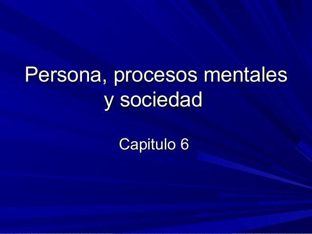 Persona, procesos mentalesPersona, procesos mentales y sociedady sociedad Capitulo 6Capitulo 6