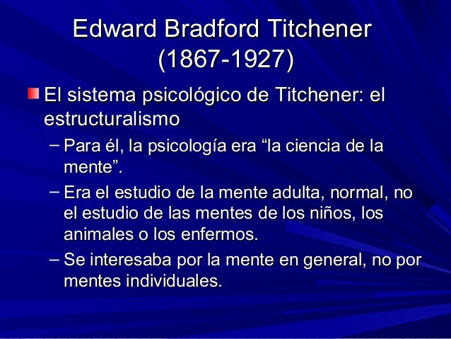 Edward Bradford TitchenerEdward Bradford Titchener (1867-1927)(1867-1927) El sistema psicológico de Titchener: elEl sistem...