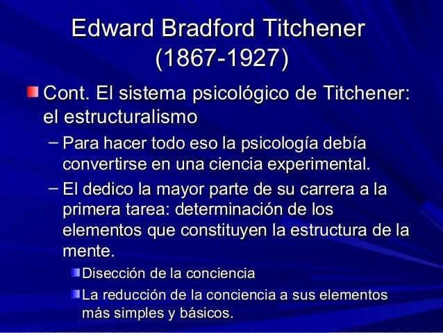 Edward Bradford TitchenerEdward Bradford Titchener (1867-1927)(1867-1927) Cont. El sistema psicológico de Titchener:Cont. ...