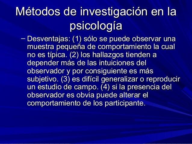 Métodos de investigación en laMétodos de investigación en la psicologíapsicología – Desventajas: (1) sólo se puede observa...