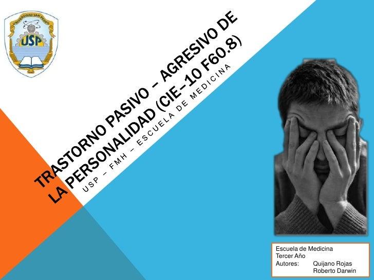 Trastorno pasivo – agresivo de la personalidad (CIE–10 F60.8)<br />USP – FMH – Escuela de medicina<br />Escuela de Medicin...