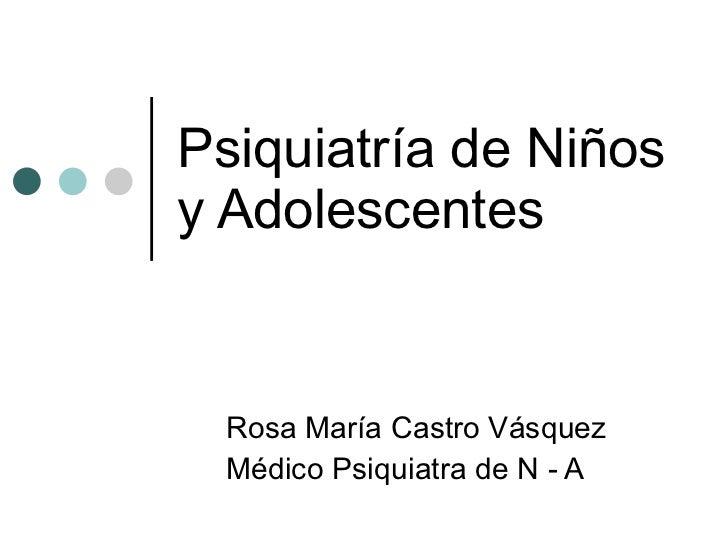 Psiquiatría de Niños y Adolescentes Rosa María Castro Vásquez Médico Psiquiatra de N - A