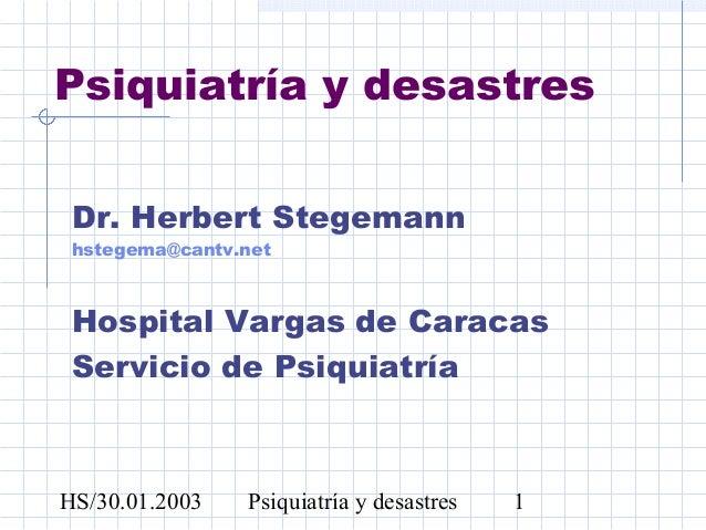 HS/30.01.2003 Psiquiatría y desastres 1Psiquiatría y desastresDr. Herbert Stegemannhstegema@cantv.netHospital Vargas de Ca...