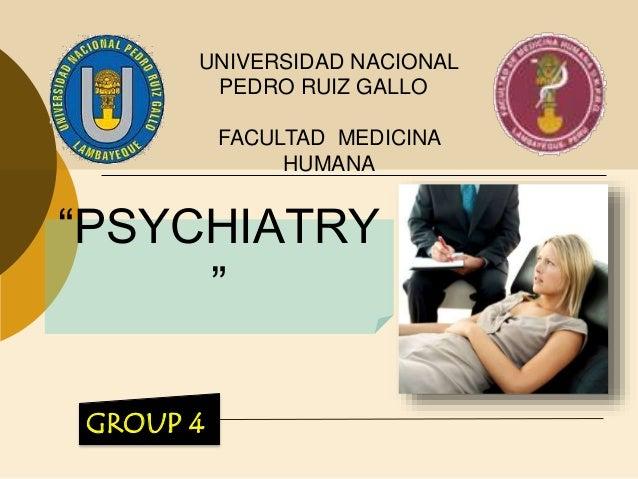 """""""PSYCHIATRY """" UNIVERSIDAD NACIONAL PEDRO RUIZ GALLO FACULTAD MEDICINA HUMANA GROUP 4"""