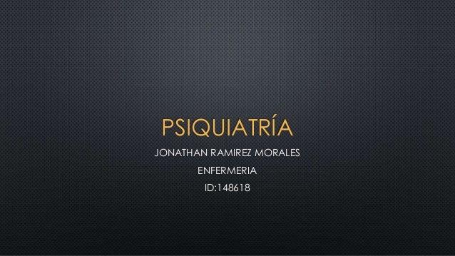 PSIQUIATRÍA JONATHAN RAMIREZ MORALES ENFERMERIA ID:148618