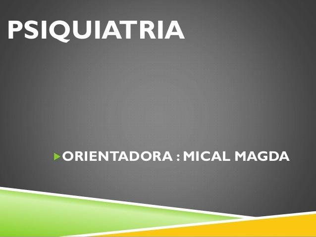 PSIQUIATRIA  ORIENTADORA : MICAL MAGDA