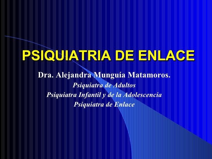 Dra. Alejandra Munguía Matamoros. Psiquiatra de Adultos Psiquiatra Infantil y de la Adolescencia Psiquiatra de Enlace PSIQ...
