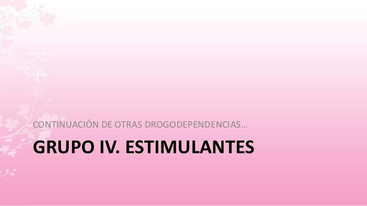 GRUPO IV. ESTIMULANTES<br />CONTINUACIÓN DE OTRAS DROGODEPENDENCIAS…<br />