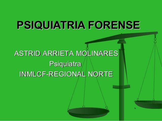 PSIQUIATRIA FORENSEASTRID ARRIETA MOLINARES        Psiquiatra INMLCF-REGIONAL NORTE