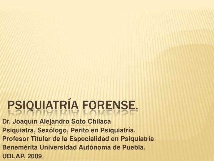 PSIQUIATRÍA forense. <br />Dr. Joaquín Alejandro Soto Chilaca<br />Psiquiatra, Sexólogo, Perito en Psiquiatría. <br />Prof...