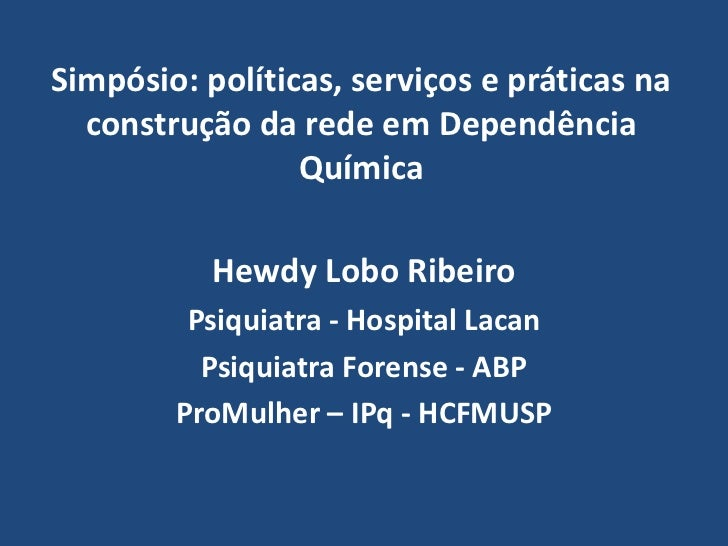 Simpósio: políticas, serviços e práticas na construção da rede em Dependência Química<br />Hewdy Lobo Ribeiro<br />Psiquia...