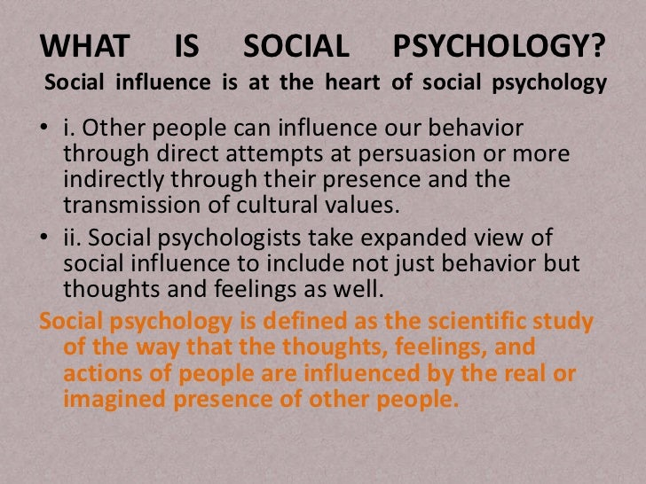 WHAT        IS     SOCIAL        PSYCHOLOGY?Social influence is at the heart of social psychology• i. Other people can inf...