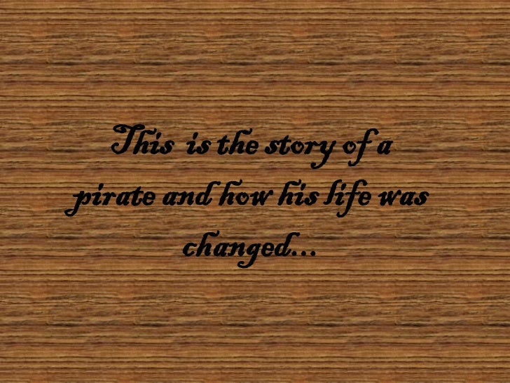This is the story of apirate and how his life was        changed...