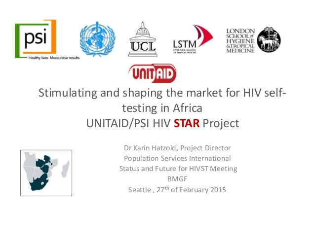 Stimulating and shaping the market for HIV self‐ testing in Africa UNITAID/PSI HIV STAR Project  Dr Karin Hatzold, Project...