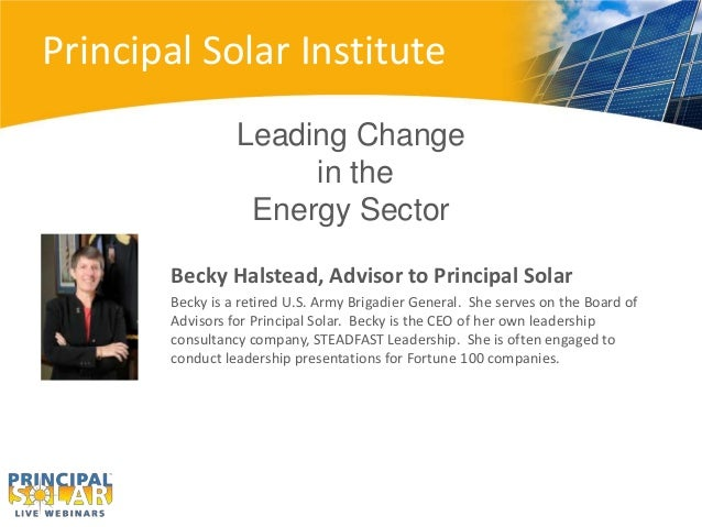 Principal Solar Institute Leading Change in the Energy Sector Becky Halstead, Advisor to Principal Solar Becky is a retire...