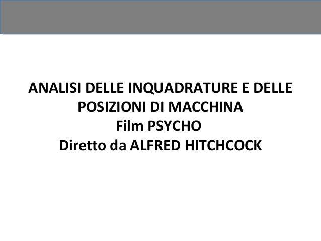 ANALISI DELLE INQUADRATURE E DELLE      POSIZIONI DI MACCHINA            Film PSYCHO   Diretto da ALFRED HITCHCOCK