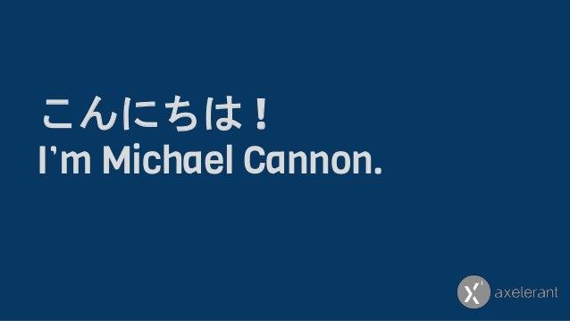こんにちは ! I'm Michael Cannon.