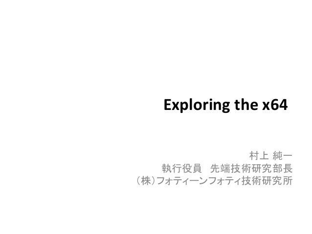 Exploring the x64 村上 純一 執行役員 先端技術研究部長 (株)フォティーンフォティ技術研究所