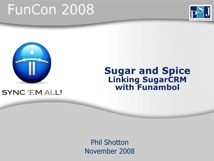 Sugar and Spice       Linking SugarCRM         with Funambol      Phil Shotton November 2008