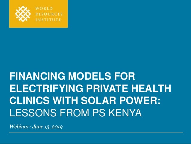 FINANCING MODELS FOR ELECTRIFYING PRIVATE HEALTH CLINICS WITH SOLAR POWER: LESSONS FROM PS KENYA Webinar: June 13, 2019
