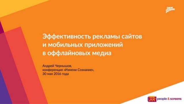 Эффективность рекламы сайтов и мобильных приложений в офлайн-медиа Андрей Чернышов конференция «Измени Сознание» 30 мая 20...
