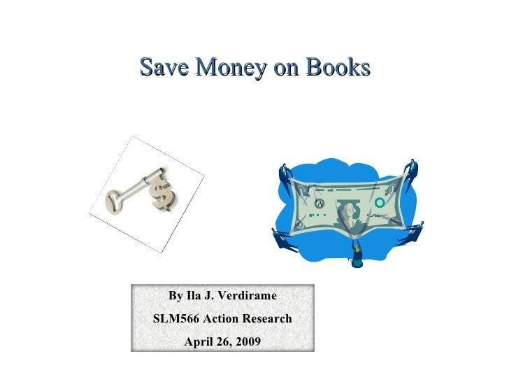 Save Money on Books By Ila J. Verdirame SLM566 Action Research April 26, 2009