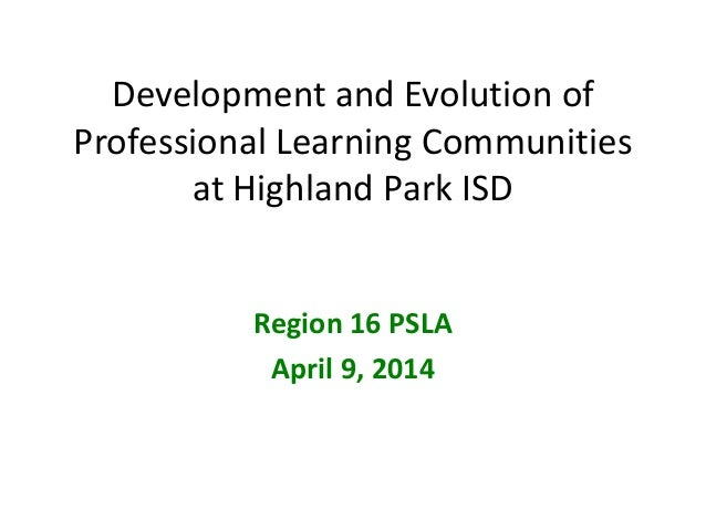 Development and Evolution of Professional Learning Communities at Highland Park ISD Region 16 PSLA April 9, 2014