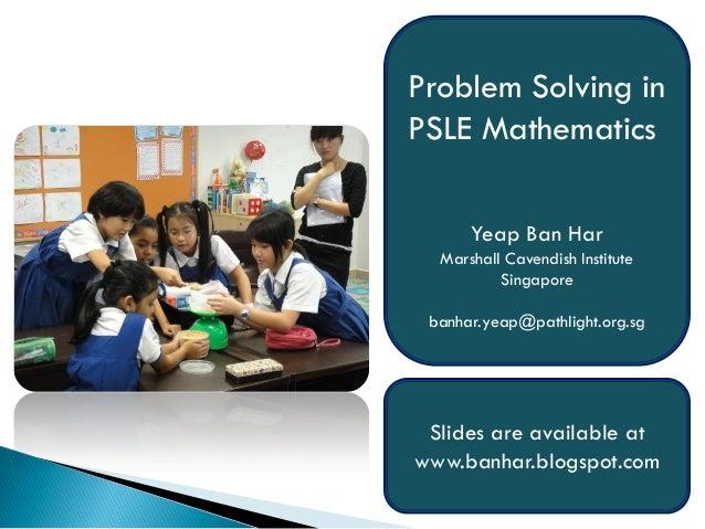 Problem Solving inPSLE Mathematics      Yeap Ban Har  Marshall Cavendish Institute          Singapore banhar.yeap@pathligh...