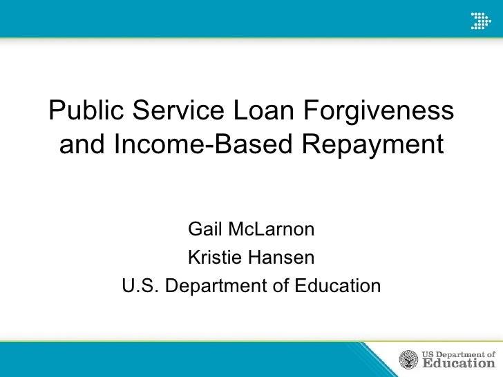 Public Service Loan Forgiveness and Income-Based Repayment Gail McLarnon Kristie Hansen U.S. Department of Education