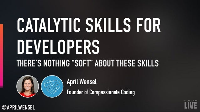 "CATALYTIC SKILLS FOR DEVELOPERS April Wensel Founder of Compassionate Coding THERE'S NOTHING ""SOFT"" ABOUT THESE SKILLS @AP..."