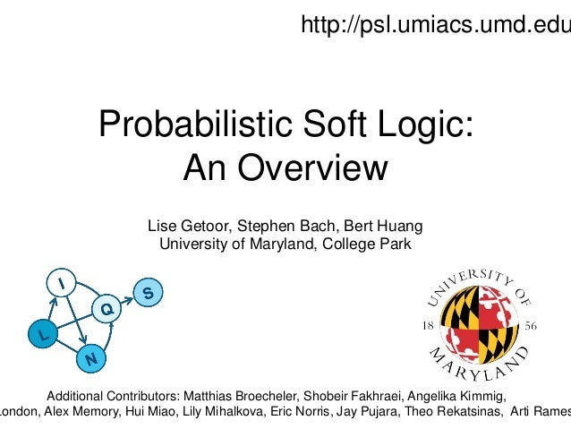 Probabilistic Soft Logic: An Overview Lise Getoor, Stephen Bach, Bert Huang University of Maryland, College Park http://ps...