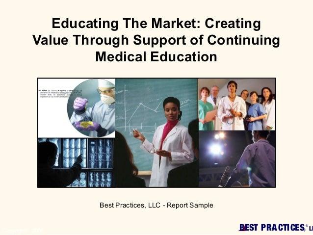 BEST PRACTICES,®LLCopyright© 2006Educating The Market: CreatingValue Through Support of ContinuingMedical EducationBest Pr...